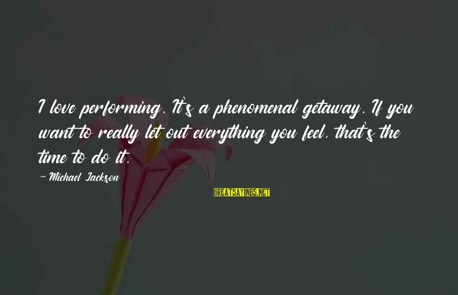 Getaway Sayings By Michael Jackson: I love performing. It's a phenomenal getaway. If you want to really let out everything