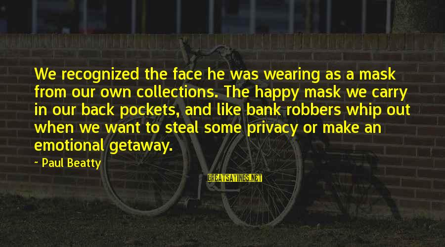 Getaway Sayings By Paul Beatty: We recognized the face he was wearing as a mask from our own collections. The