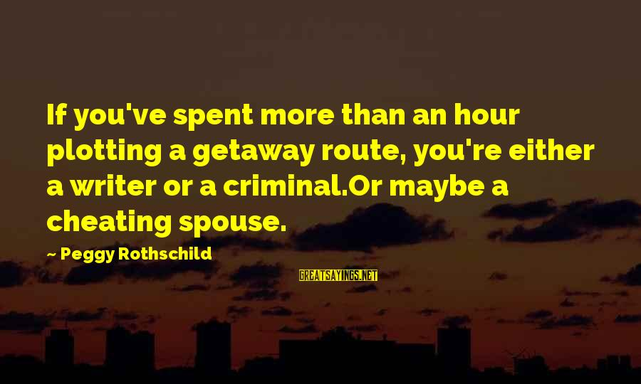 Getaway Sayings By Peggy Rothschild: If you've spent more than an hour plotting a getaway route, you're either a writer