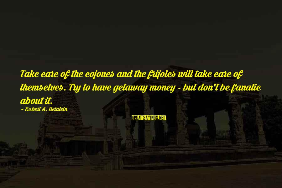 Getaway Sayings By Robert A. Heinlein: Take care of the cojones and the frijoles will take care of themselves. Try to