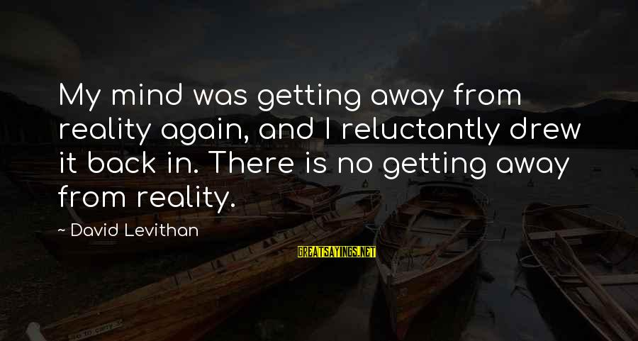 Getting Away From Reality Sayings By David Levithan: My mind was getting away from reality again, and I reluctantly drew it back in.