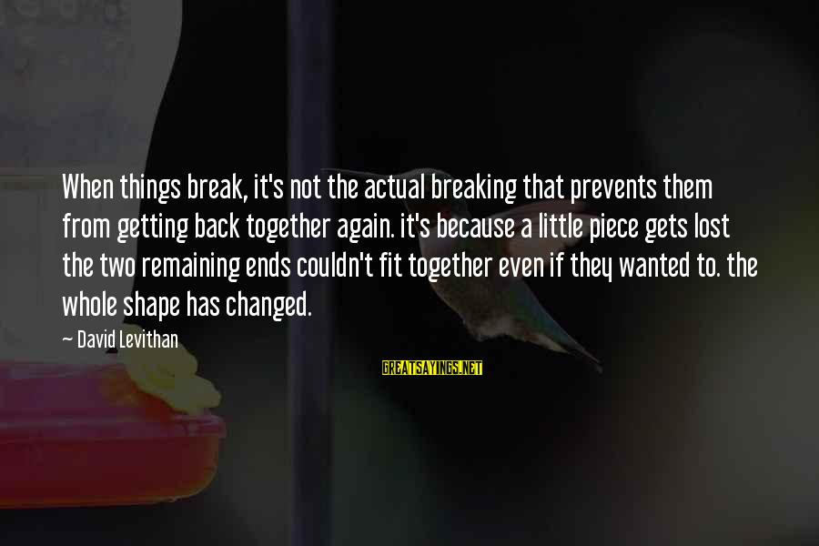 Getting Back Together Sayings By David Levithan: When things break, it's not the actual breaking that prevents them from getting back together