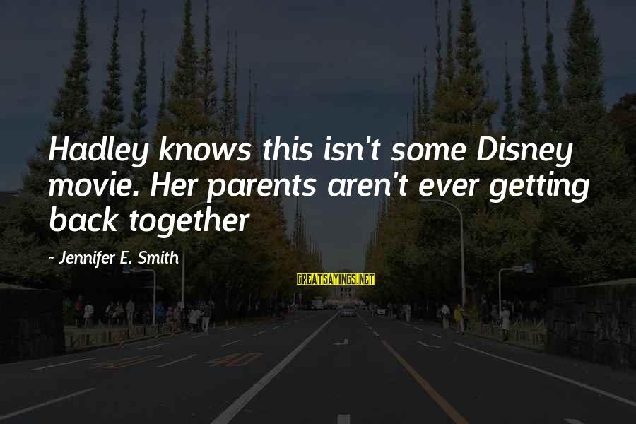 Getting Back Together Sayings By Jennifer E. Smith: Hadley knows this isn't some Disney movie. Her parents aren't ever getting back together