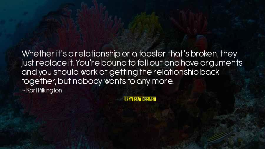 Getting Back Together Sayings By Karl Pilkington: Whether it's a relationship or a toaster that's broken, they just replace it. You're bound