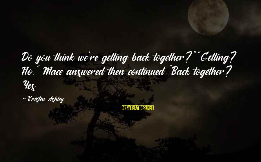"Getting Back Together Sayings By Kristen Ashley: Do you think we're getting back together?""""Getting? No,"" Mace answered then continued,""Back together? Yes"