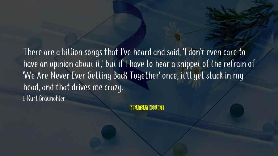 Getting Back Together Sayings By Kurt Braunohler: There are a billion songs that I've heard and said, 'I don't even care to
