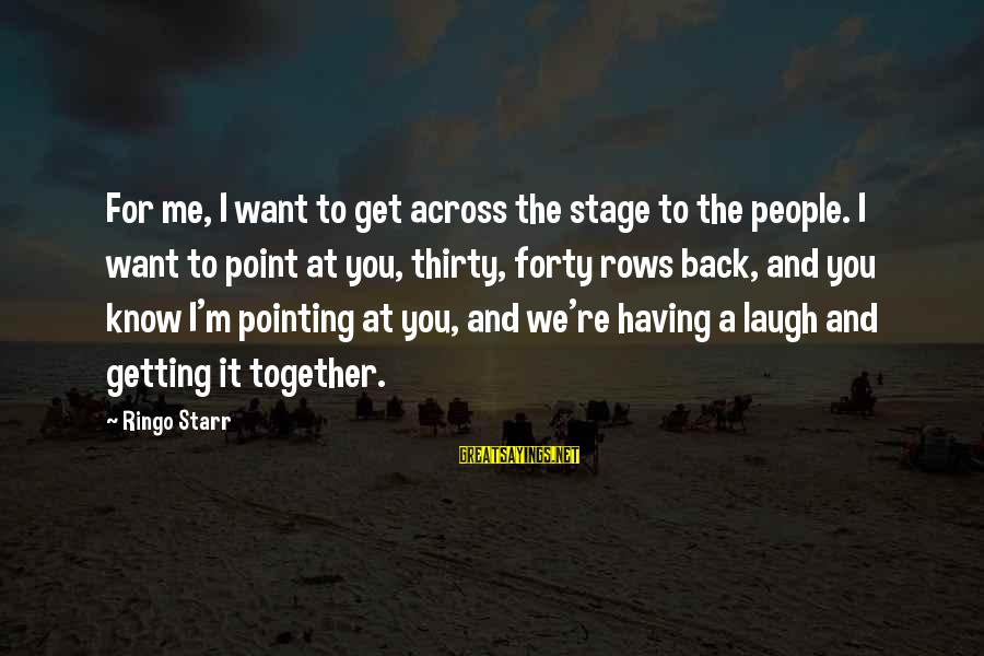 Getting Back Together Sayings By Ringo Starr: For me, I want to get across the stage to the people. I want to
