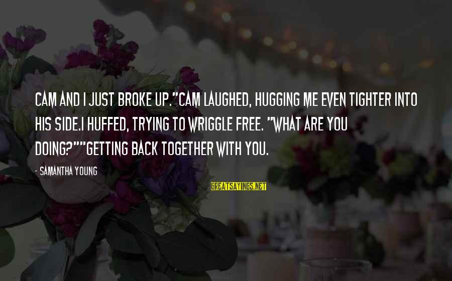 "Getting Back Together Sayings By Samantha Young: Cam and I just broke up.""Cam laughed, hugging me even tighter into his side.I huffed,"
