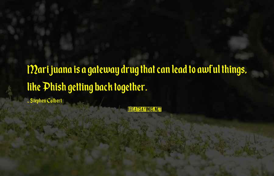 Getting Back Together Sayings By Stephen Colbert: Marijuana is a gateway drug that can lead to awful things, like Phish getting back