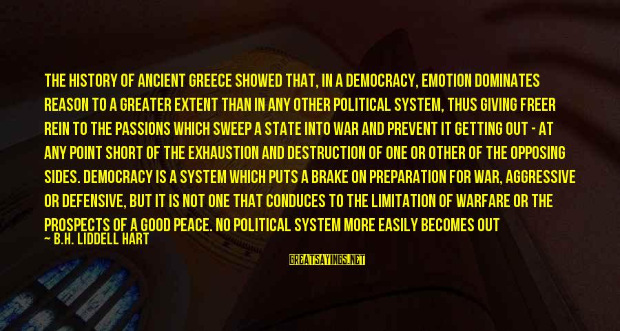 Getting Defensive Sayings By B.H. Liddell Hart: The history of ancient Greece showed that, in a democracy, emotion dominates reason to a