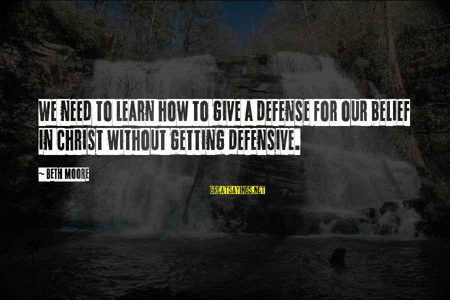 Getting Defensive Sayings By Beth Moore: We need to learn how to give a defense for our belief in Christ without