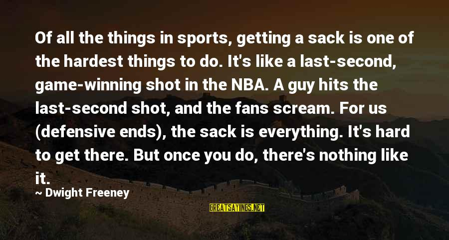 Getting Defensive Sayings By Dwight Freeney: Of all the things in sports, getting a sack is one of the hardest things