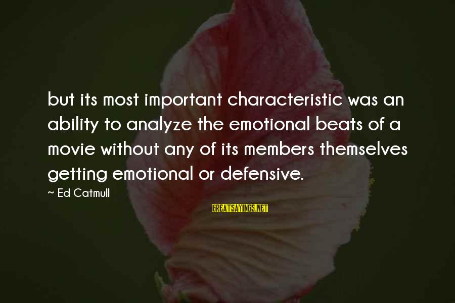 Getting Defensive Sayings By Ed Catmull: but its most important characteristic was an ability to analyze the emotional beats of a