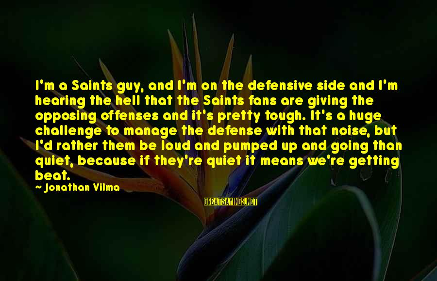 Getting Defensive Sayings By Jonathan Vilma: I'm a Saints guy, and I'm on the defensive side and I'm hearing the hell