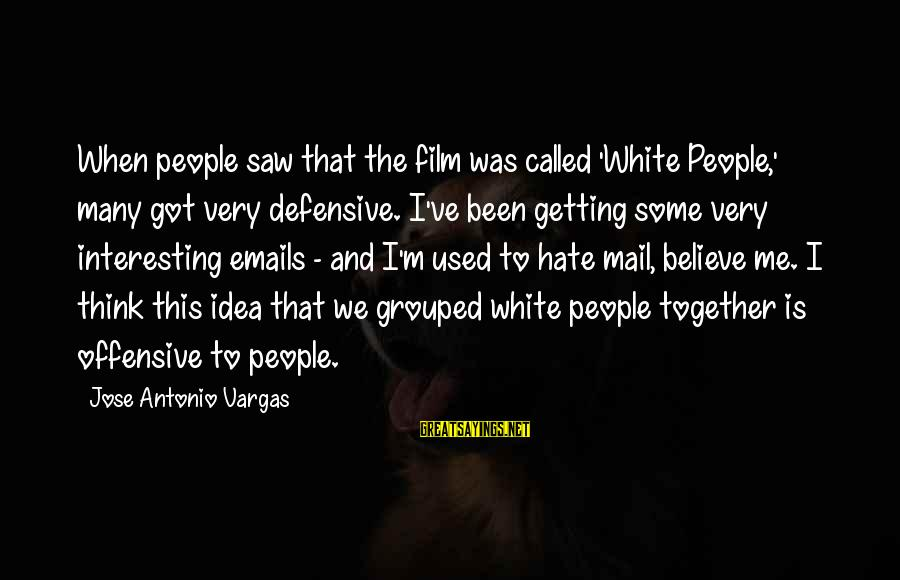 Getting Defensive Sayings By Jose Antonio Vargas: When people saw that the film was called 'White People,' many got very defensive. I've