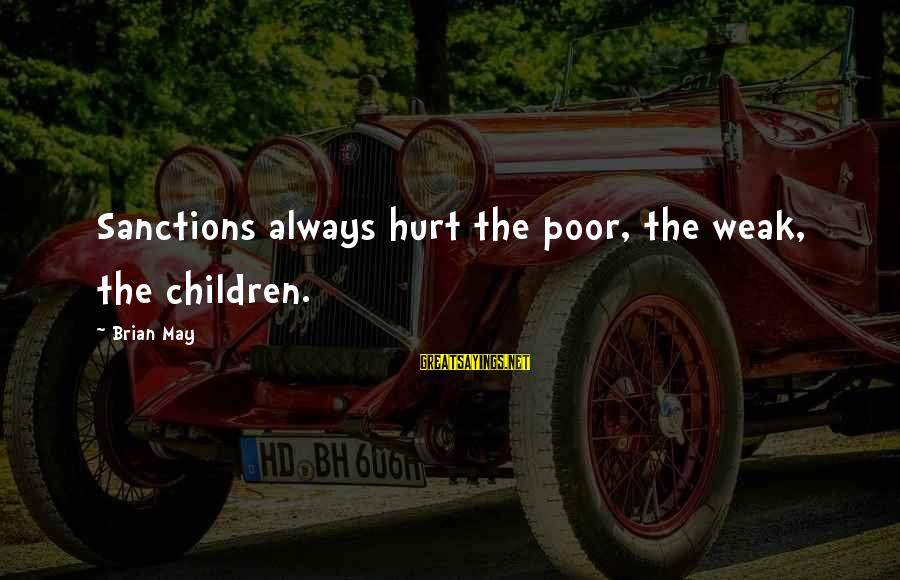 Getting Denied Sayings By Brian May: Sanctions always hurt the poor, the weak, the children.