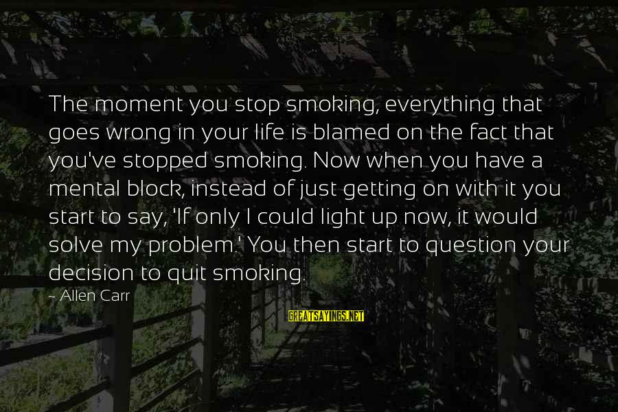 Getting Everything Out Of Life Sayings By Allen Carr: The moment you stop smoking, everything that goes wrong in your life is blamed on