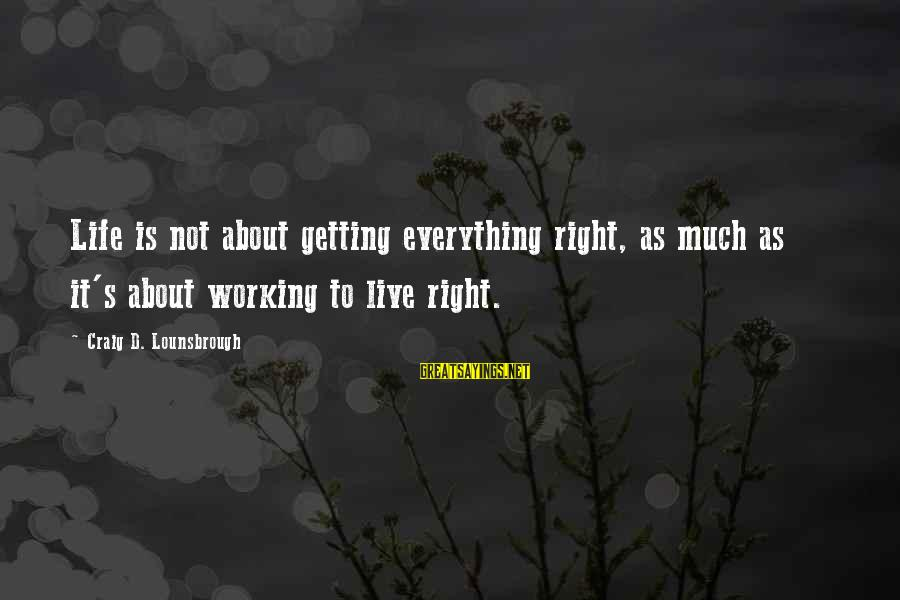 Getting Everything Out Of Life Sayings By Craig D. Lounsbrough: Life is not about getting everything right, as much as it's about working to live