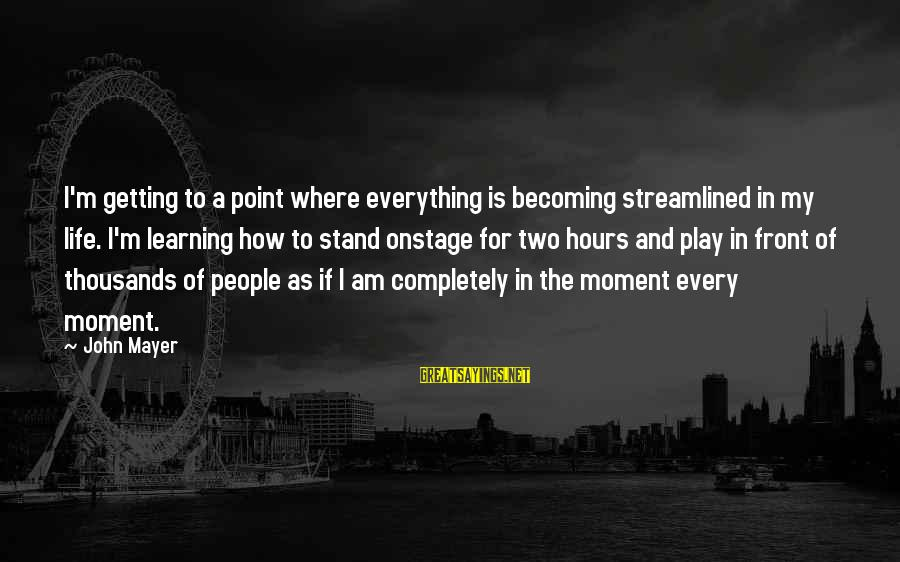 Getting Everything Out Of Life Sayings By John Mayer: I'm getting to a point where everything is becoming streamlined in my life. I'm learning