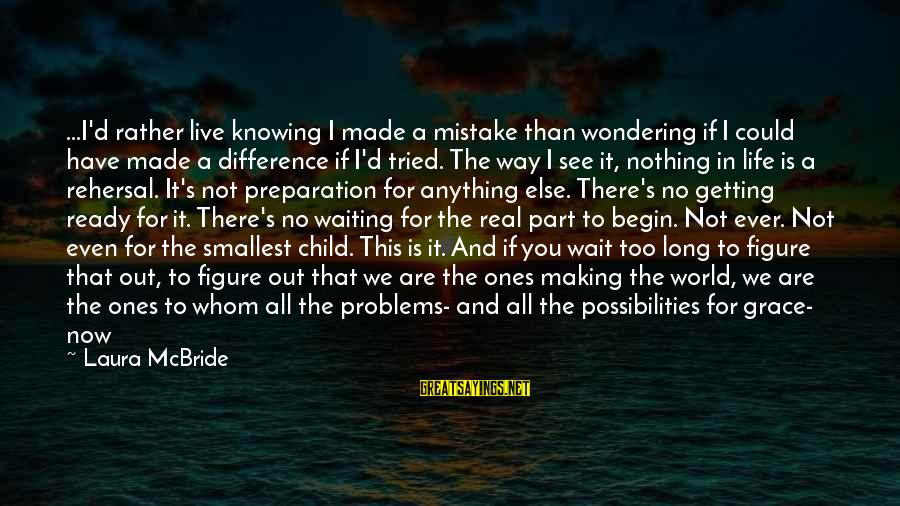 Getting Everything Out Of Life Sayings By Laura McBride: ...I'd rather live knowing I made a mistake than wondering if I could have made