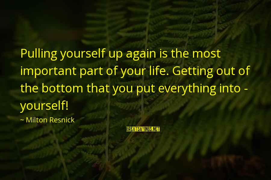 Getting Everything Out Of Life Sayings By Milton Resnick: Pulling yourself up again is the most important part of your life. Getting out of