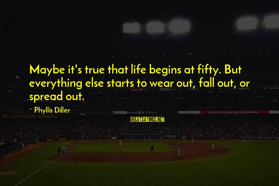 Getting Everything Out Of Life Sayings By Phyllis Diller: Maybe it's true that life begins at fifty. But everything else starts to wear out,
