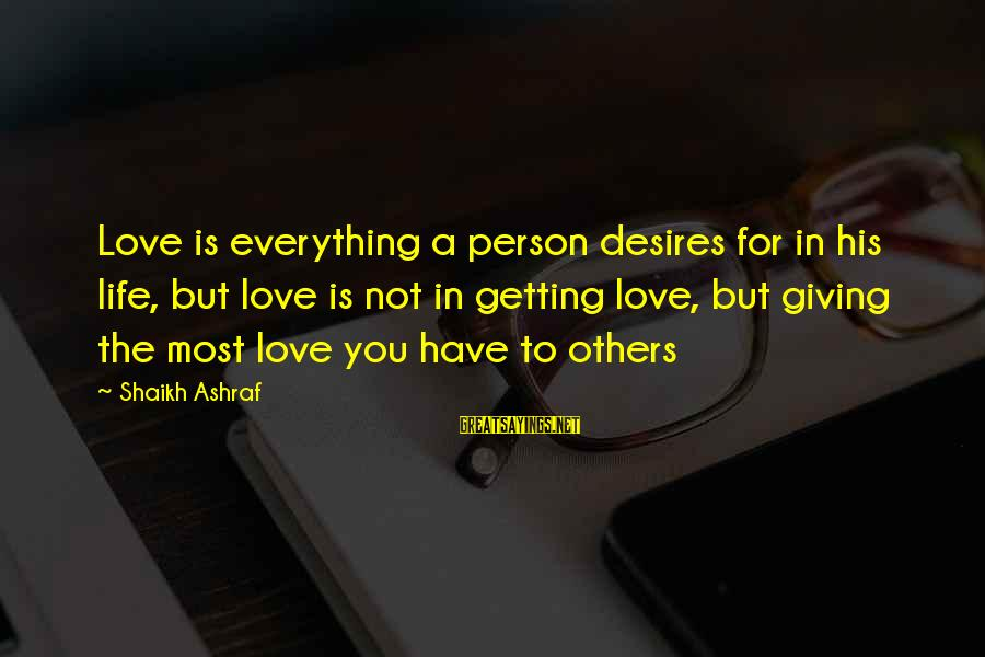 Getting Everything Out Of Life Sayings By Shaikh Ashraf: Love is everything a person desires for in his life, but love is not in