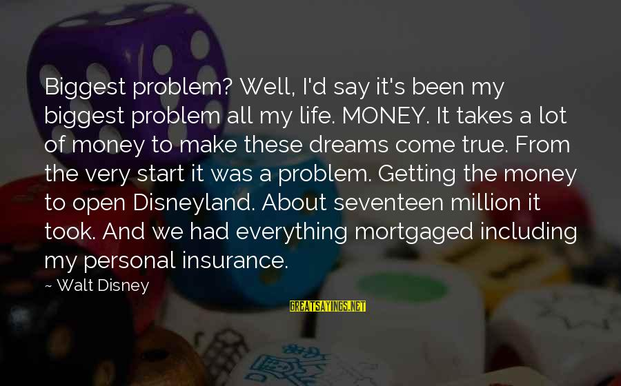Getting Everything Out Of Life Sayings By Walt Disney: Biggest problem? Well, I'd say it's been my biggest problem all my life. MONEY. It