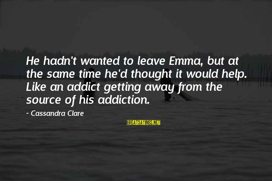 Getting Help For Addiction Sayings By Cassandra Clare: He hadn't wanted to leave Emma, but at the same time he'd thought it would