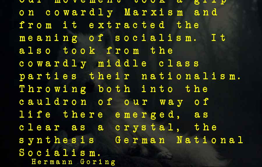 Getting Hurt By A Best Friend Sayings By Hermann Goring: Our movement took a grip on cowardly Marxism and from it extracted the meaning of