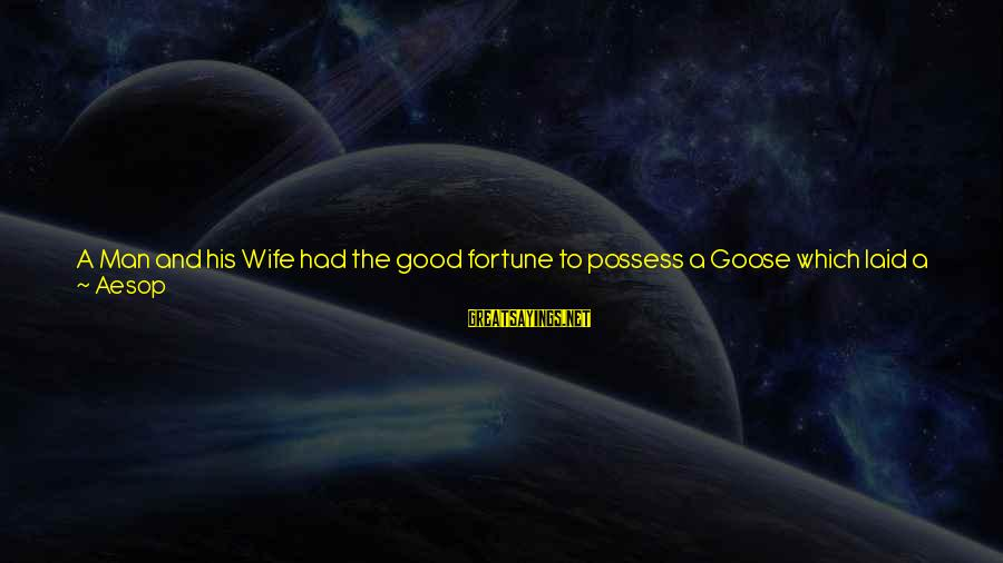 Getting Laid Sayings By Aesop: A Man and his Wife had the good fortune to possess a Goose which laid