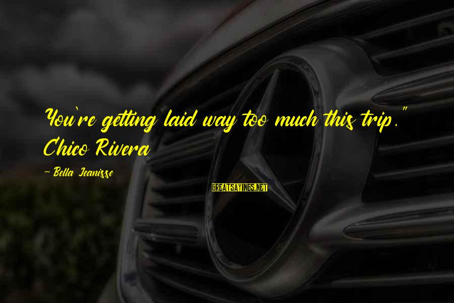 """Getting Laid Sayings By Bella Jeanisse: You're getting laid way too much this trip."""" Chico Rivera"""