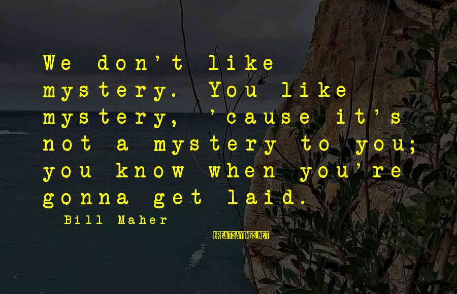 Getting Laid Sayings By Bill Maher: We don't like mystery. You like mystery, 'cause it's not a mystery to you; you