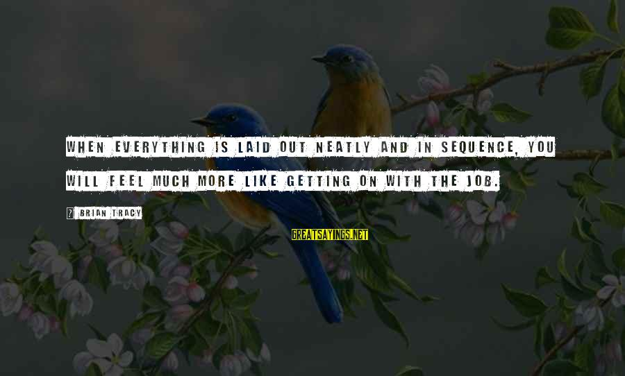 Getting Laid Sayings By Brian Tracy: When everything is laid out neatly and in sequence, you will feel much more like