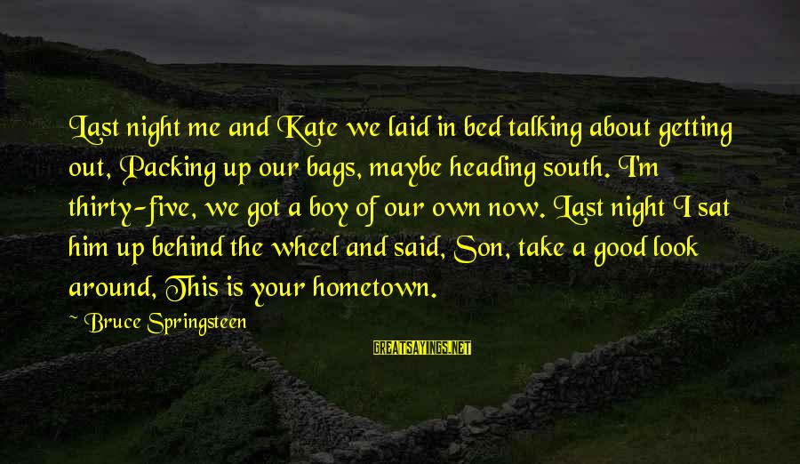 Getting Laid Sayings By Bruce Springsteen: Last night me and Kate we laid in bed talking about getting out, Packing up