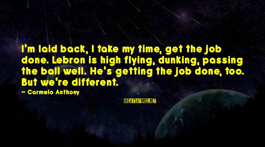 Getting Laid Sayings By Carmelo Anthony: I'm laid back, I take my time, get the job done. Lebron is high flying,