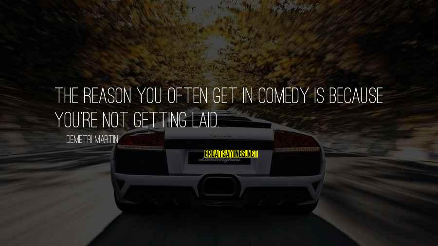 Getting Laid Sayings By Demetri Martin: The reason you often get in comedy is because you're not getting laid.