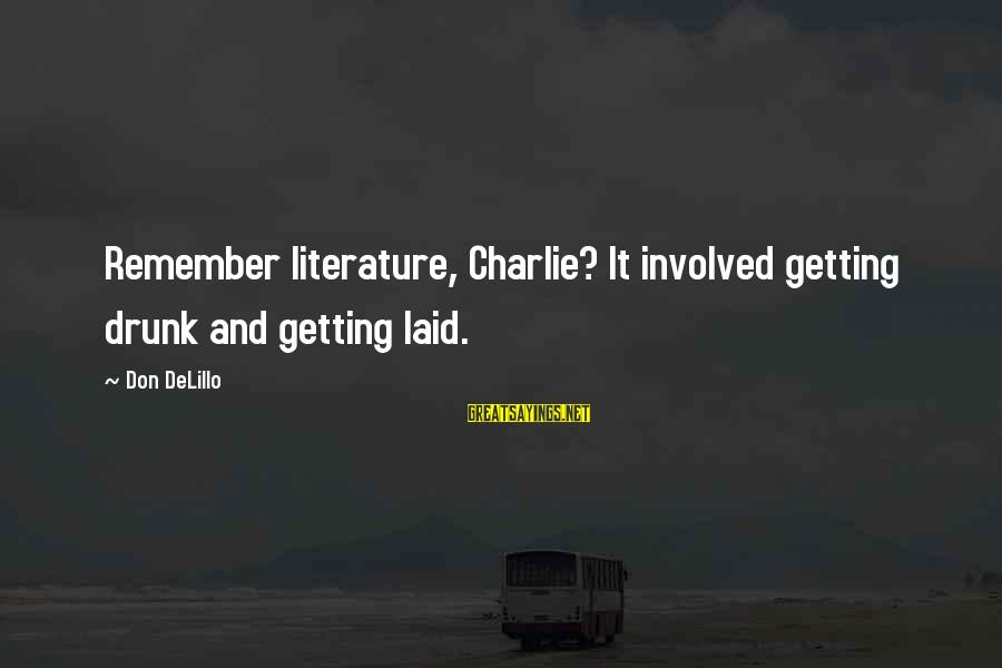 Getting Laid Sayings By Don DeLillo: Remember literature, Charlie? It involved getting drunk and getting laid.