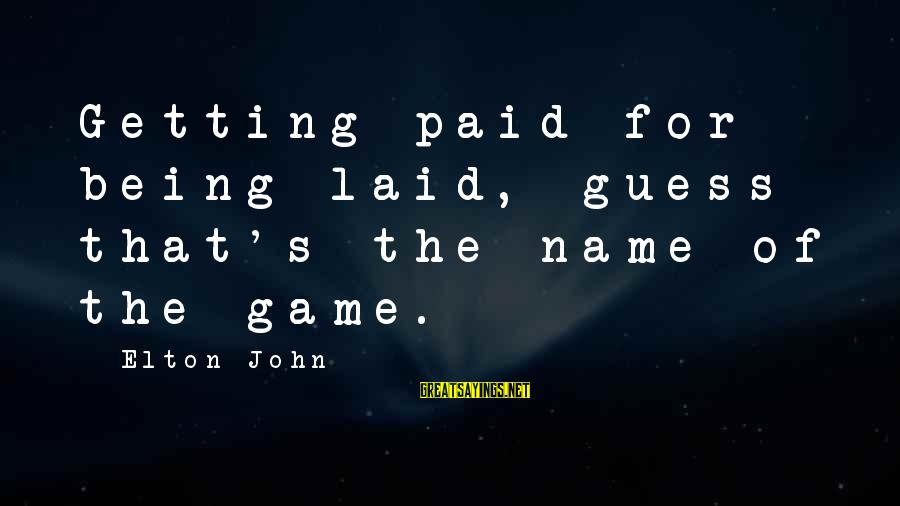 Getting Laid Sayings By Elton John: Getting paid for being laid, guess that's the name of the game.