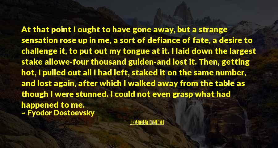 Getting Laid Sayings By Fyodor Dostoevsky: At that point I ought to have gone away, but a strange sensation rose up