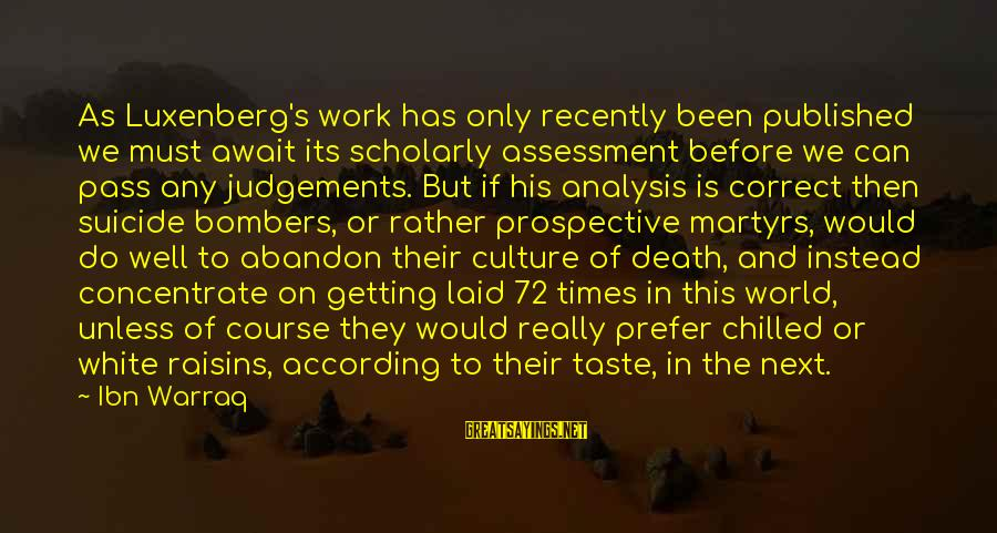 Getting Laid Sayings By Ibn Warraq: As Luxenberg's work has only recently been published we must await its scholarly assessment before