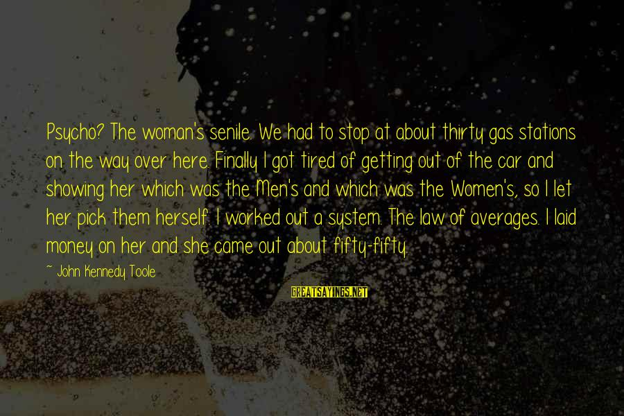 Getting Laid Sayings By John Kennedy Toole: Psycho? The woman's senile. We had to stop at about thirty gas stations on the