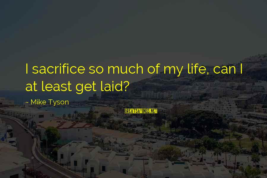 Getting Laid Sayings By Mike Tyson: I sacrifice so much of my life, can I at least get laid?