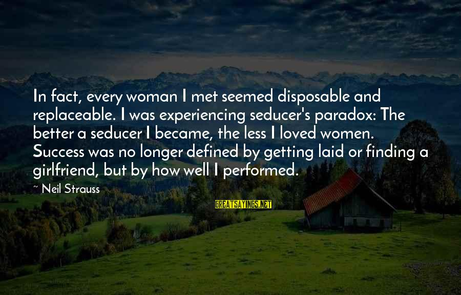 Getting Laid Sayings By Neil Strauss: In fact, every woman I met seemed disposable and replaceable. I was experiencing seducer's paradox: