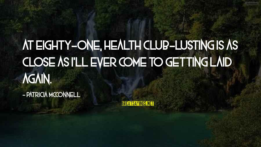 Getting Laid Sayings By Patricia McConnell: At eighty-one, health club-lusting is as close as I'll ever come to getting laid again.