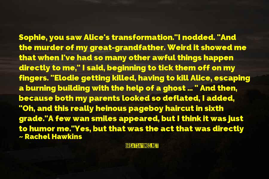 """Getting Laid Sayings By Rachel Hawkins: Sophie, you saw Alice's transformation.""""I nodded. """"And the murder of my great-grandfather. Weird it showed"""