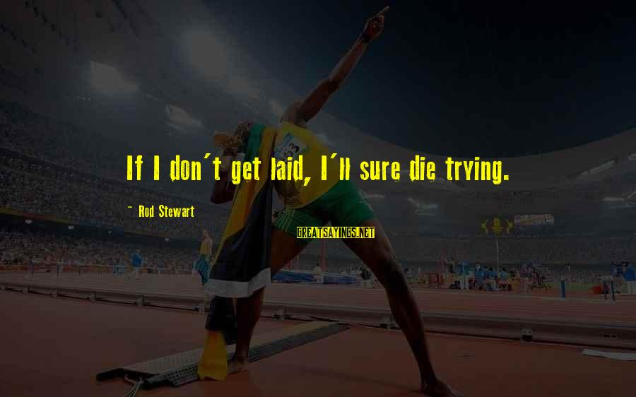 Getting Laid Sayings By Rod Stewart: If I don't get laid, I'll sure die trying.