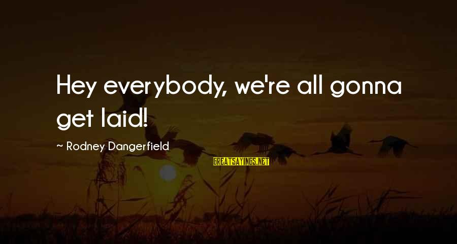 Getting Laid Sayings By Rodney Dangerfield: Hey everybody, we're all gonna get laid!