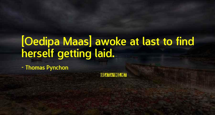 Getting Laid Sayings By Thomas Pynchon: [Oedipa Maas] awoke at last to find herself getting laid.