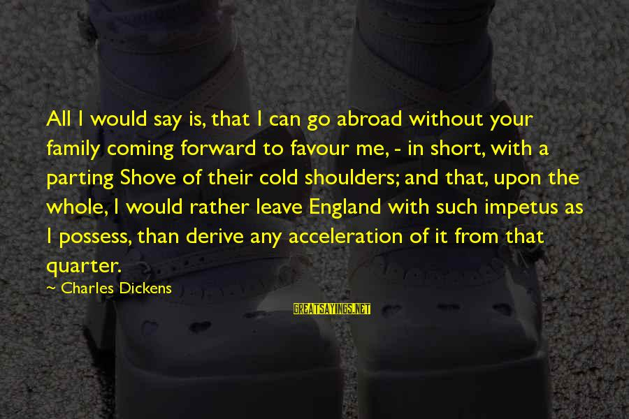 Getting Lost Somewhere Sayings By Charles Dickens: All I would say is, that I can go abroad without your family coming forward